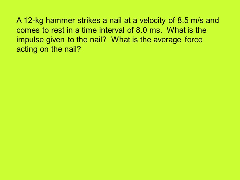A 12-kg hammer strikes a nail at a velocity of 8