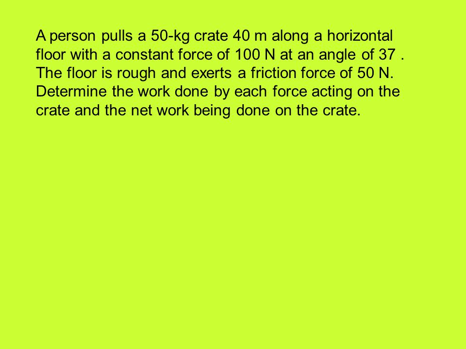 A person pulls a 50-kg crate 40 m along a horizontal floor with a constant force of 100 N at an angle of 37 .