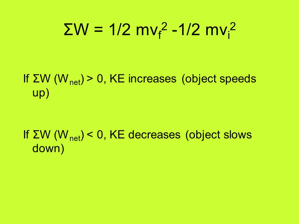 ΣW = 1/2 mvf2 -1/2 mvi2 If ΣW (Wnet) > 0, KE increases (object speeds up) If ΣW (Wnet) < 0, KE decreases (object slows down)