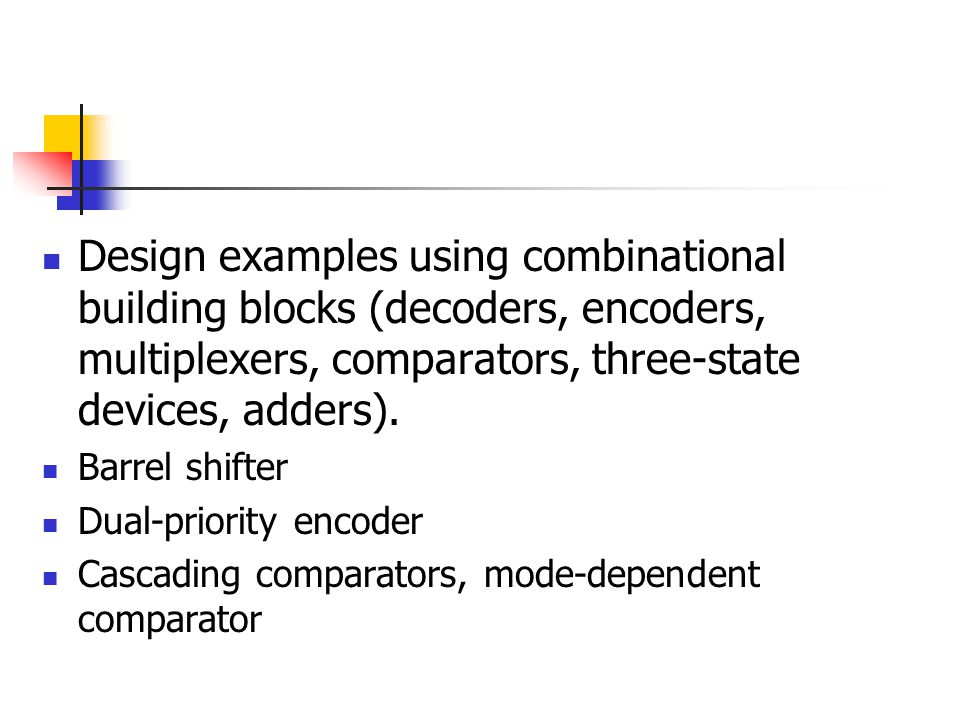 Design examples using combinational building blocks (decoders, encoders, multiplexers, comparators, three-state devices, adders).