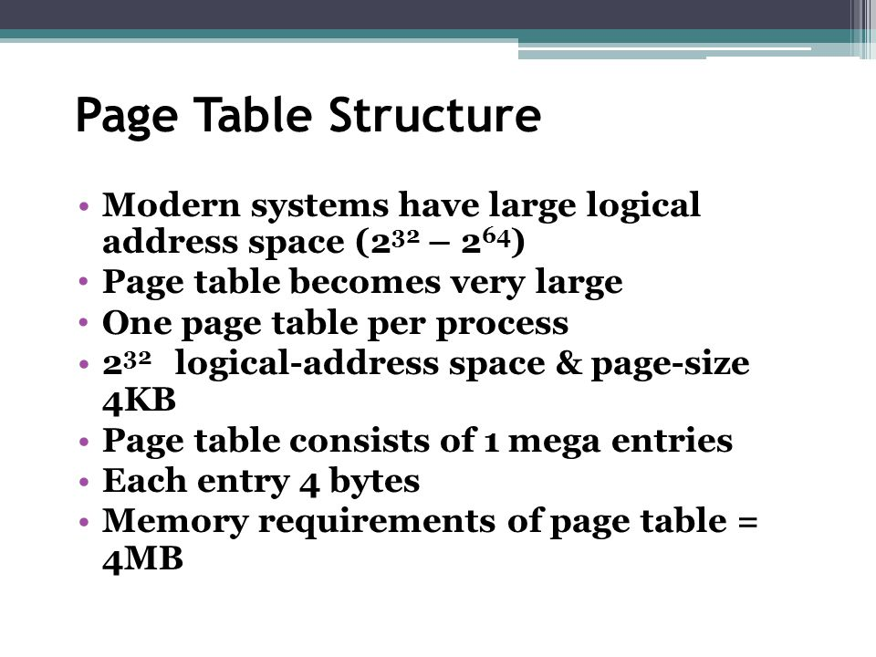 Page Table Structure Modern systems have large logical address space (232 – 264) Page table becomes very large.