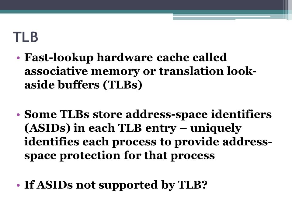 TLB Fast-lookup hardware cache called associative memory or translation look- aside buffers (TLBs)