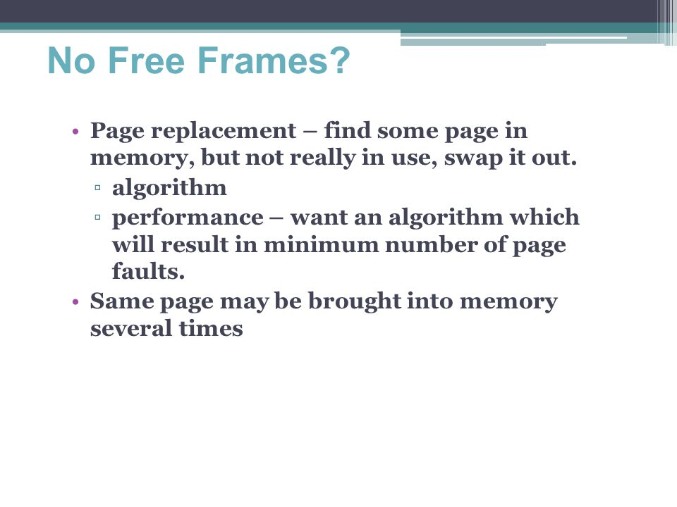 No Free Frames Page replacement – find some page in memory, but not really in use, swap it out. algorithm.