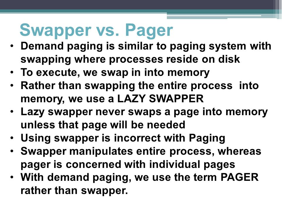 Swapper vs. Pager Demand paging is similar to paging system with swapping where processes reside on disk.