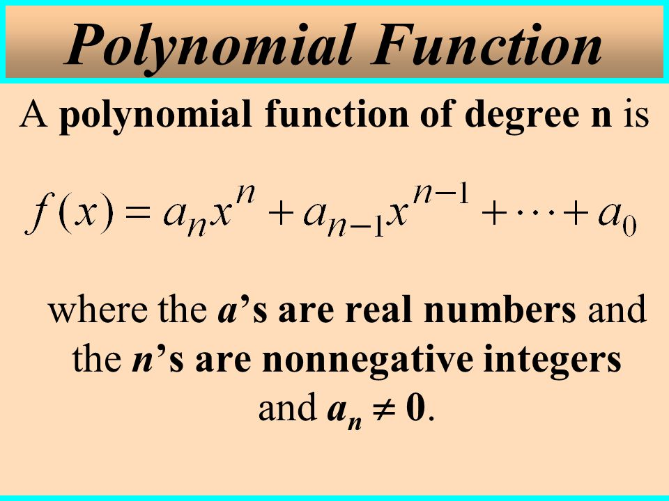 Polynomial Function A polynomial function of degree n is where the a's are real numbers and the n's are nonnegative integers and an  0.