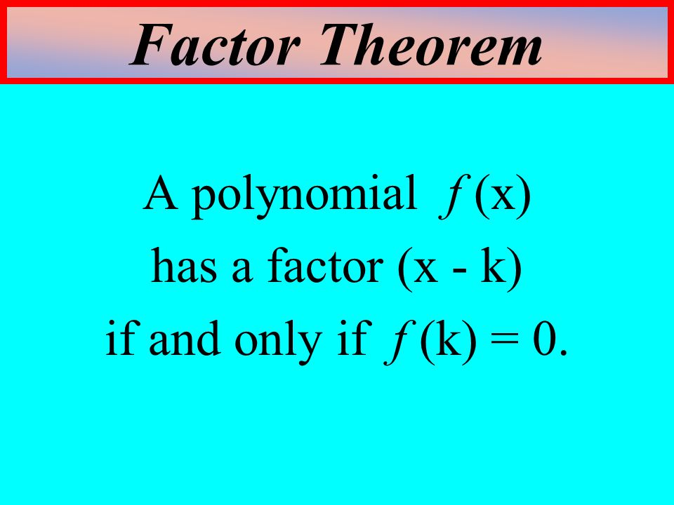 Factor Theorem A polynomial f (x) has a factor (x - k)