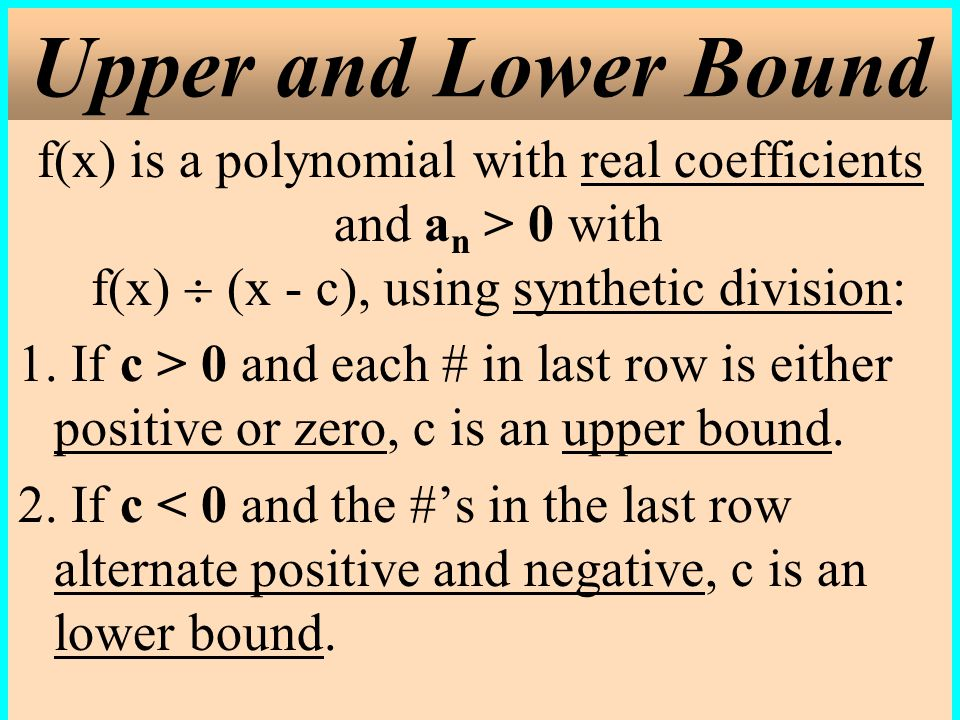 Upper and Lower Bound f(x) is a polynomial with real coefficients and an > 0 with f(x)  (x - c), using synthetic division: