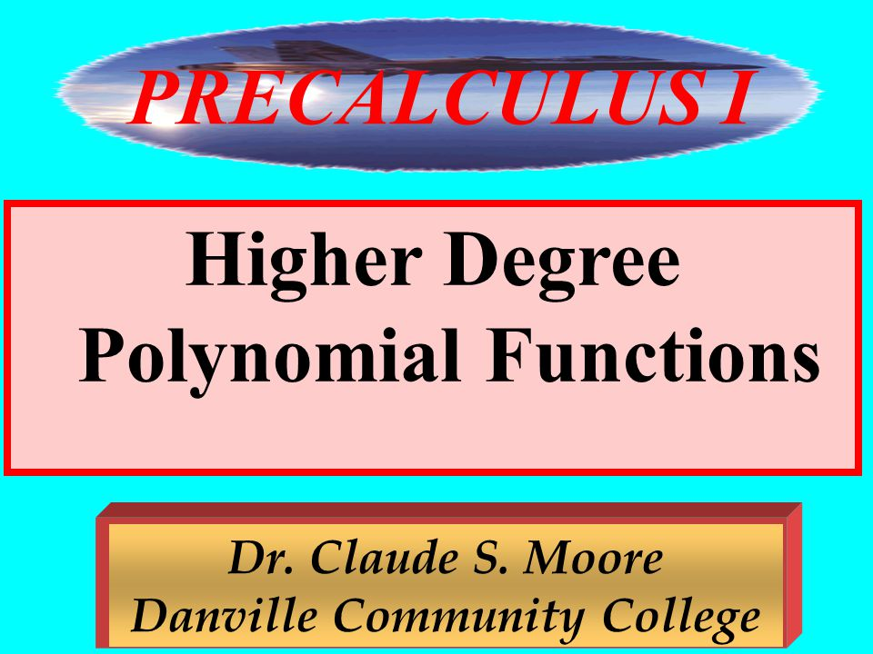 PRECALCULUS I Higher Degree Polynomial Functions