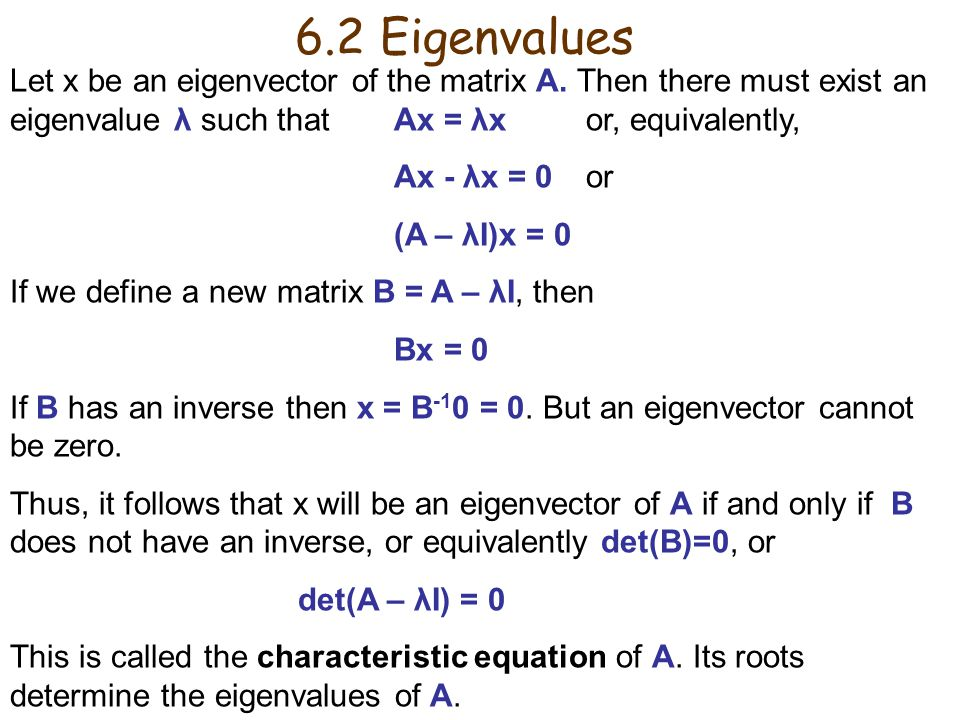 6.2 Eigenvalues Let x be an eigenvector of the matrix A. Then there must exist an eigenvalue λ such that Ax = λx or, equivalently,