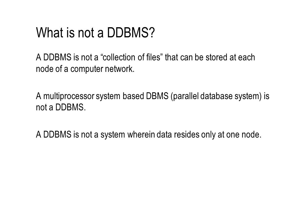 What is not a DDBMS A DDBMS is not a collection of files that can be stored at each node of a computer network.