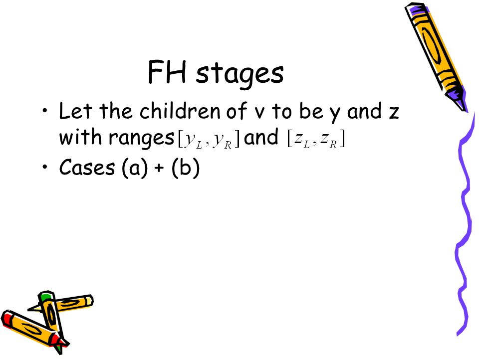 FH stages Let the children of v to be y and z with ranges and