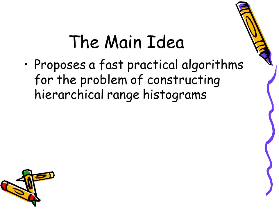 The Main Idea Proposes a fast practical algorithms for the problem of constructing hierarchical range histograms.