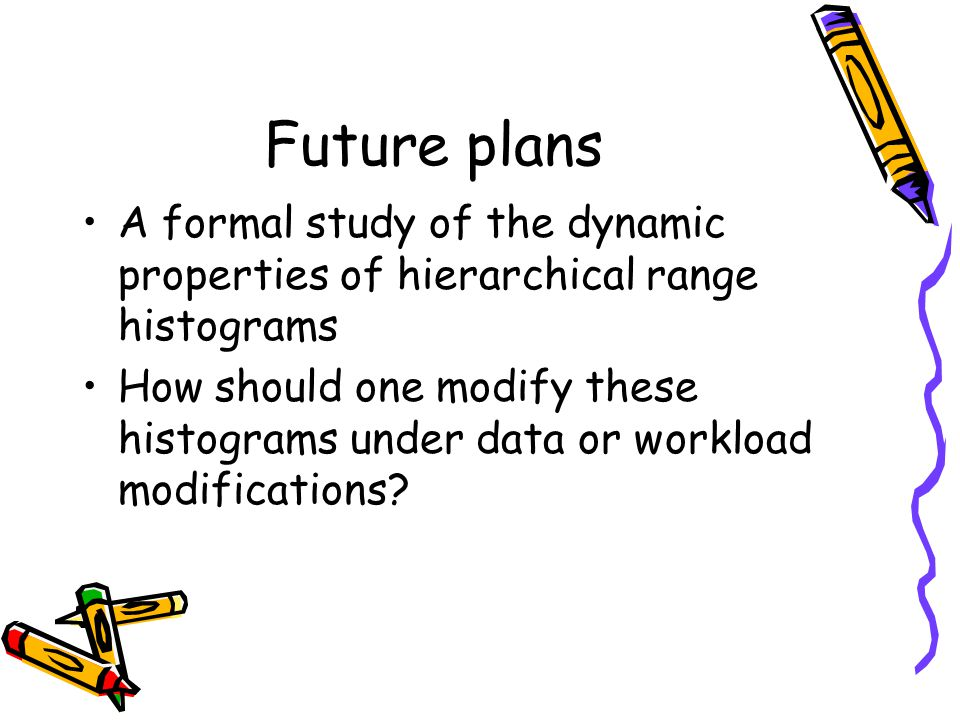 Future plans A formal study of the dynamic properties of hierarchical range histograms.