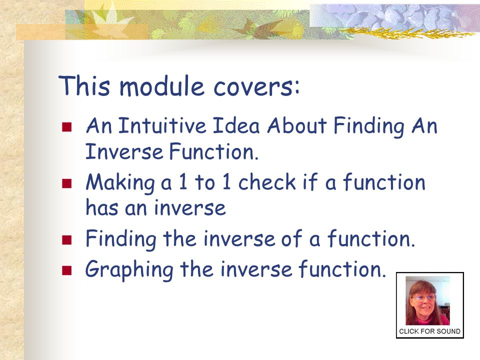 This module covers: An Intuitive Idea About Finding An Inverse Function. Making a 1 to 1 check if a function has an inverse.