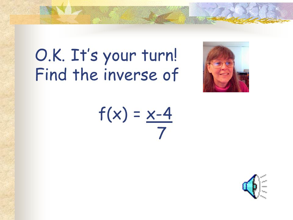 O.K. It's your turn! Find the inverse of f(x) = x-4 7