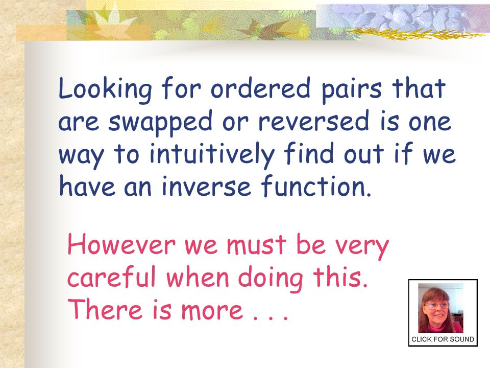 Looking for ordered pairs that are swapped or reversed is one way to intuitively find out if we have an inverse function.