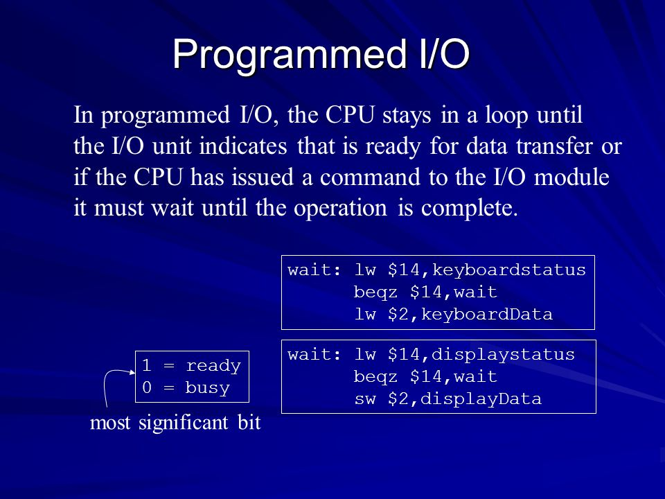 Programmed I/O In programmed I/O, the CPU stays in a loop until