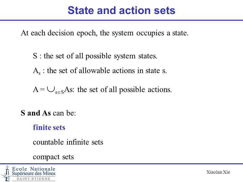 State and action sets At each decision epoch, the system occupies a state. S : the set of all possible system states.