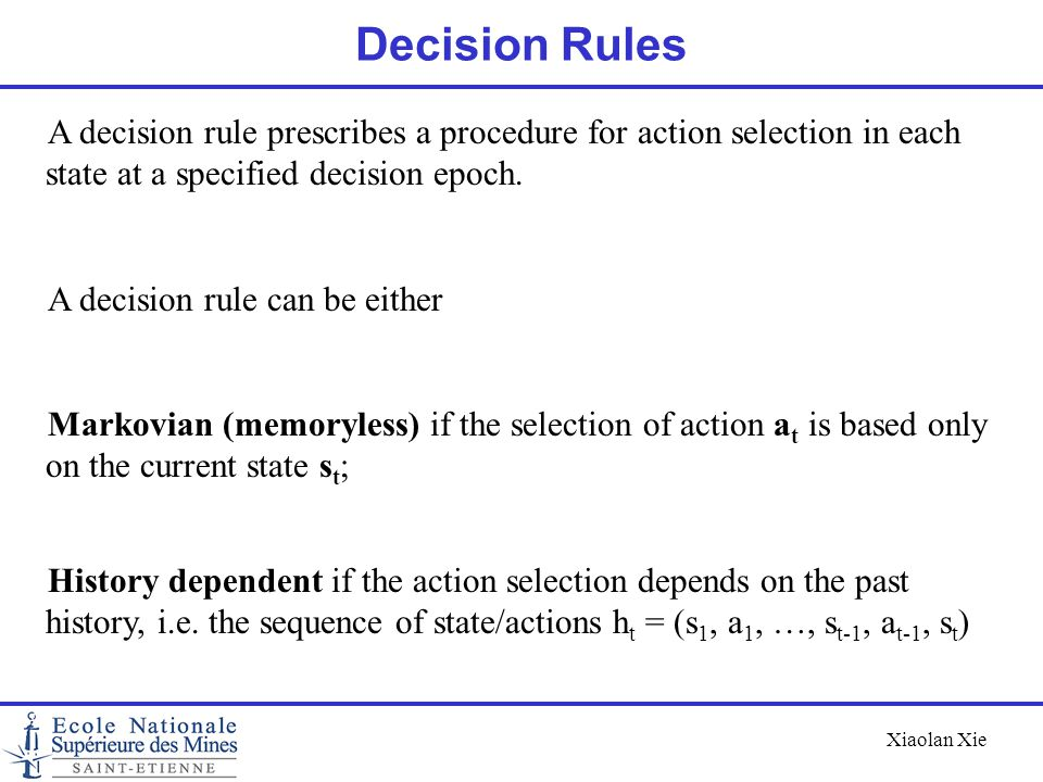 Decision Rules A decision rule prescribes a procedure for action selection in each state at a specified decision epoch.