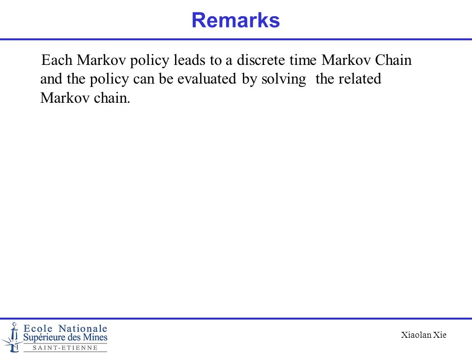 Remarks Each Markov policy leads to a discrete time Markov Chain and the policy can be evaluated by solving the related Markov chain.