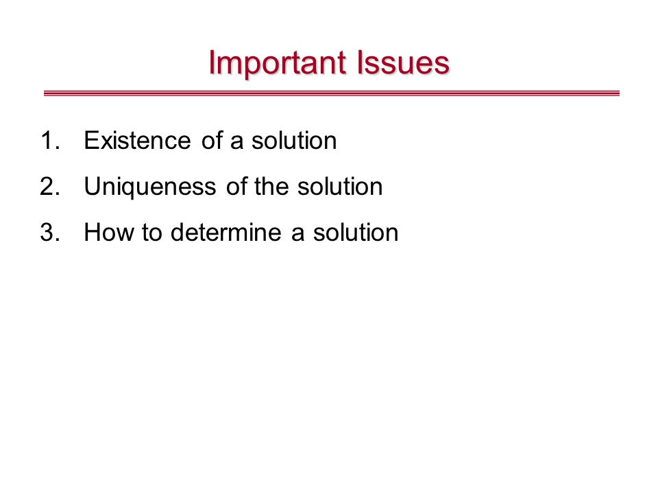 Important Issues Existence of a solution Uniqueness of the solution