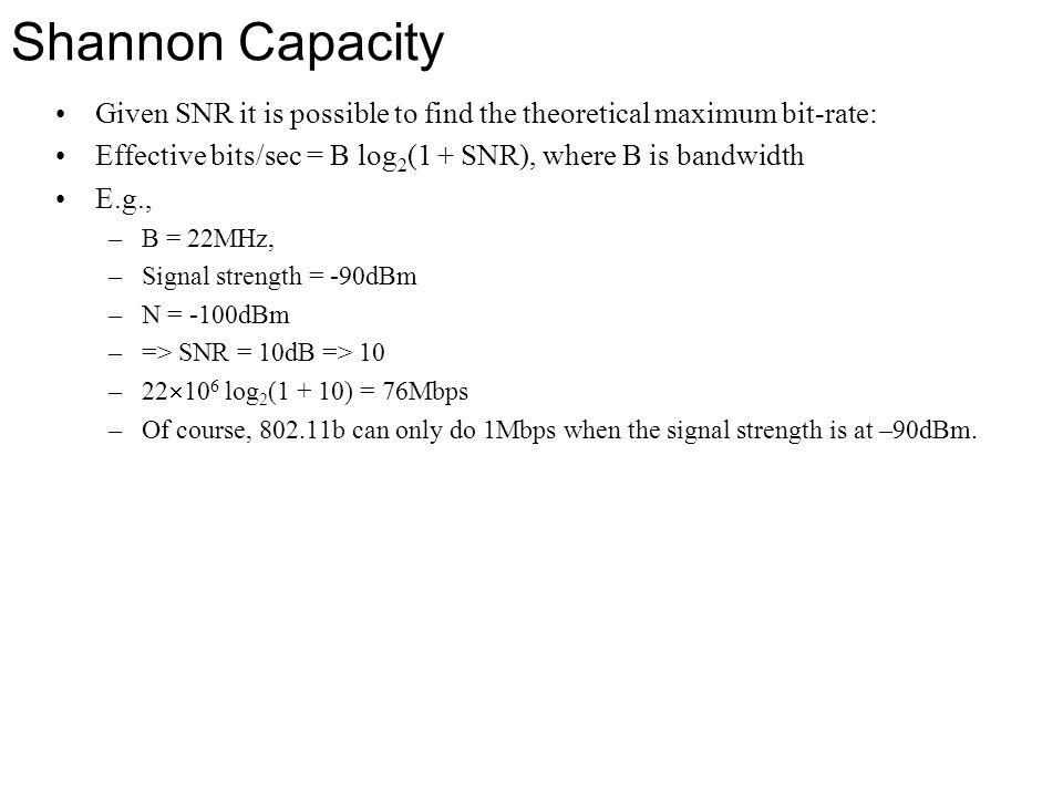 Shannon Capacity Given SNR it is possible to find the theoretical maximum bit-rate: Effective bits/sec = B log2(1 + SNR), where B is bandwidth.