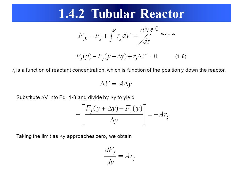 1.4.2 Tubular Reactor Steady state. (1-8) rj is a function of reactant concentration, which is function of the position y down the reactor.