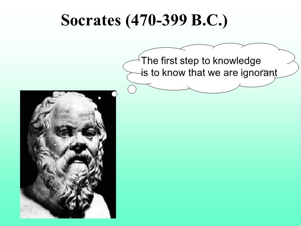 Socrates (470-399 B.C.) The first step to knowledge