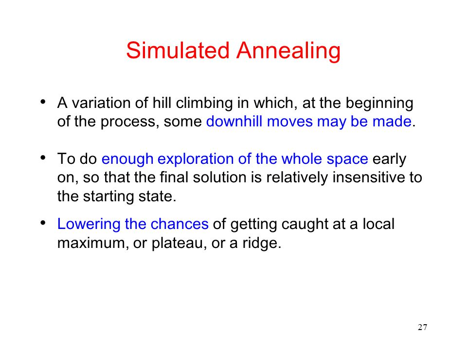 Simulated Annealing A variation of hill climbing in which, at the beginning of the process, some downhill moves may be made.