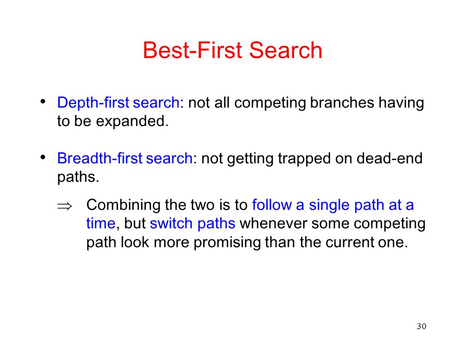 Best-First Search Depth-first search: not all competing branches having to be expanded. Breadth-first search: not getting trapped on dead-end paths.