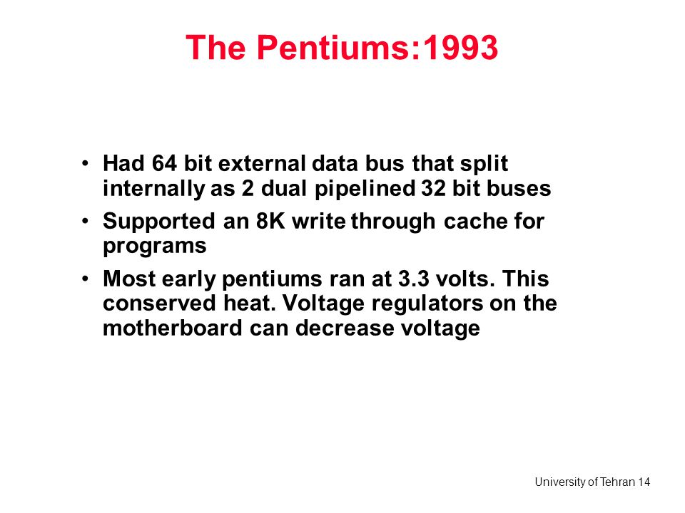 The Pentiums:1993 Had 64 bit external data bus that split internally as 2 dual pipelined 32 bit buses.