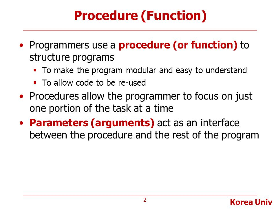 Procedure (Function) Programmers use a procedure (or function) to structure programs. To make the program modular and easy to understand.