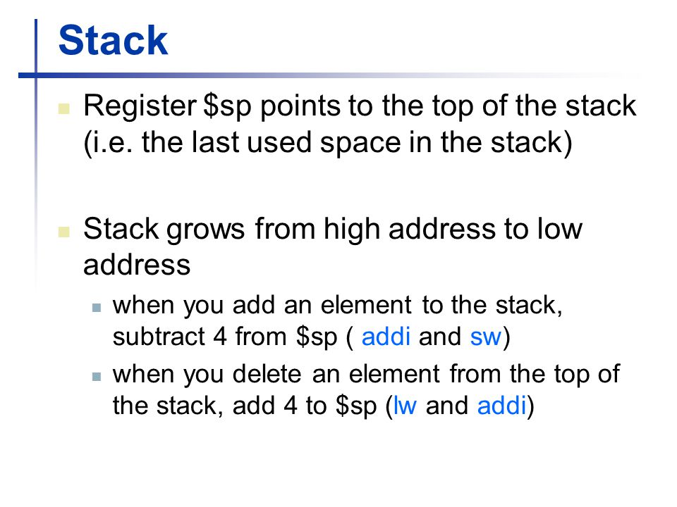Stack Register $sp points to the top of the stack (i.e. the last used space in the stack) Stack grows from high address to low address.