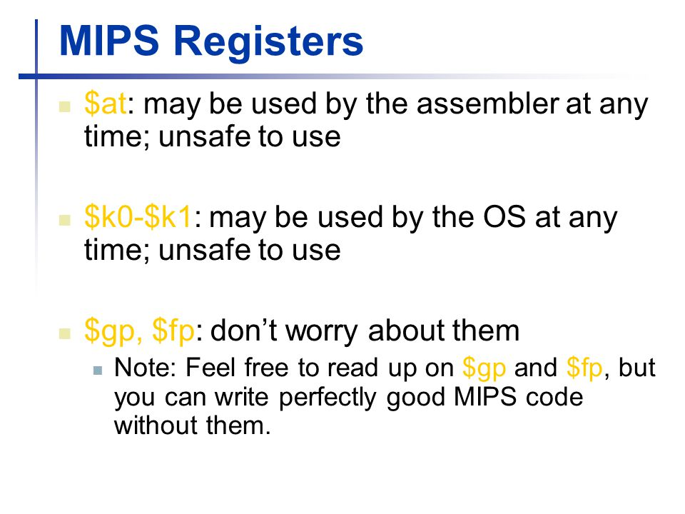 MIPS Registers $at: may be used by the assembler at any time; unsafe to use. $k0-$k1: may be used by the OS at any time; unsafe to use.