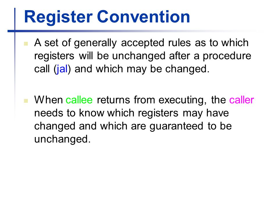 Register Convention A set of generally accepted rules as to which registers will be unchanged after a procedure call (jal) and which may be changed.
