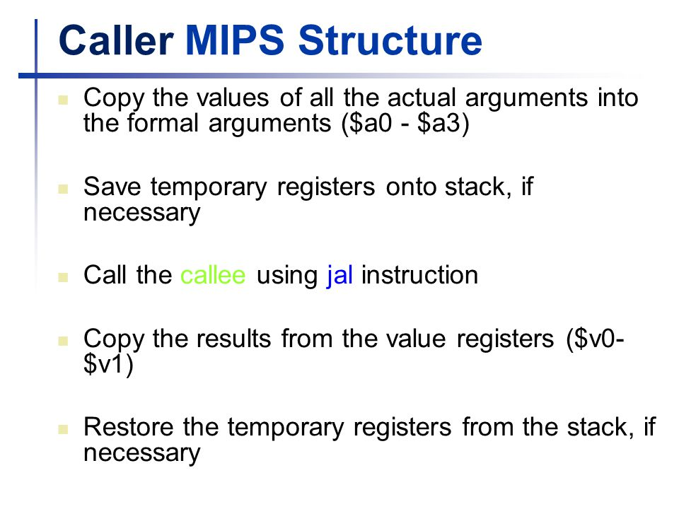 Caller MIPS Structure Copy the values of all the actual arguments into the formal arguments ($a0 - $a3)