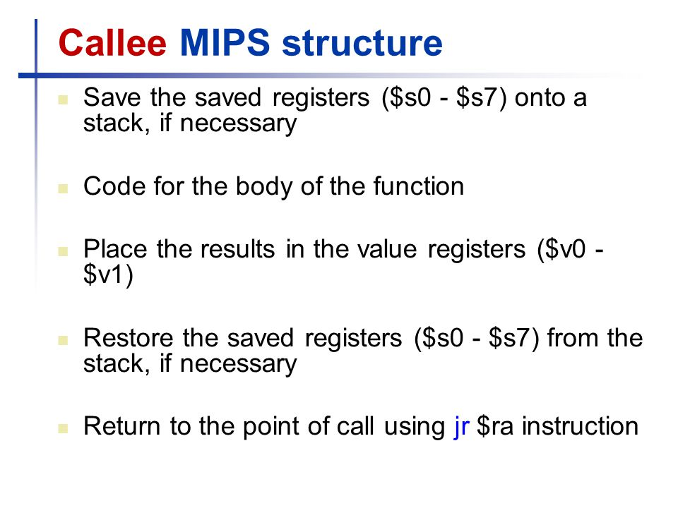 Callee MIPS structure Save the saved registers ($s0 - $s7) onto a stack, if necessary. Code for the body of the function.
