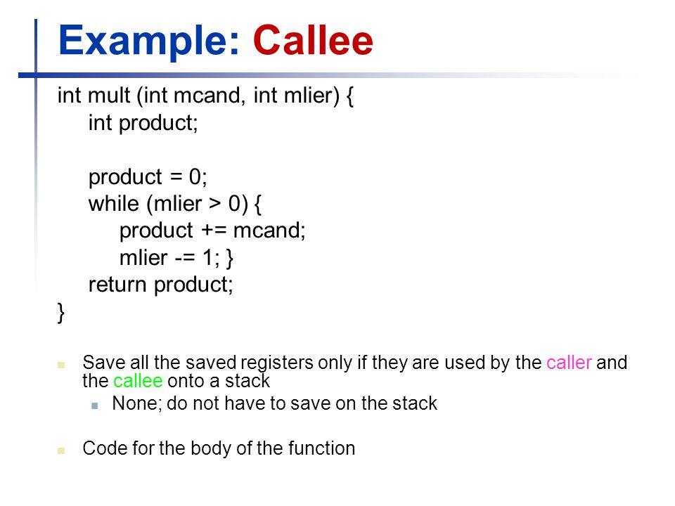 Example: Callee int mult (int mcand, int mlier) { int product;