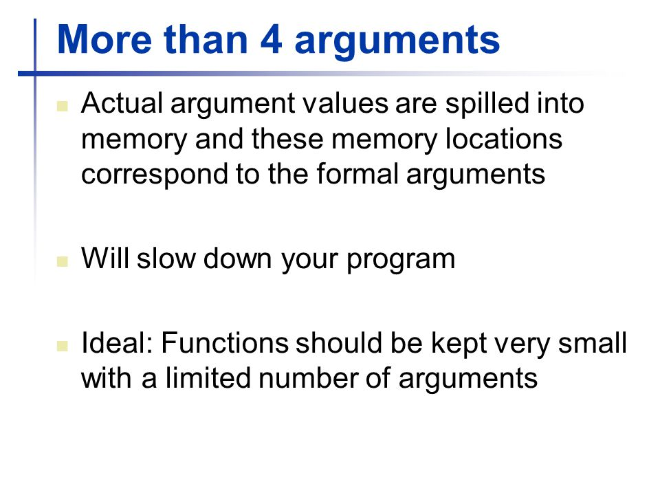 More than 4 arguments Actual argument values are spilled into memory and these memory locations correspond to the formal arguments.