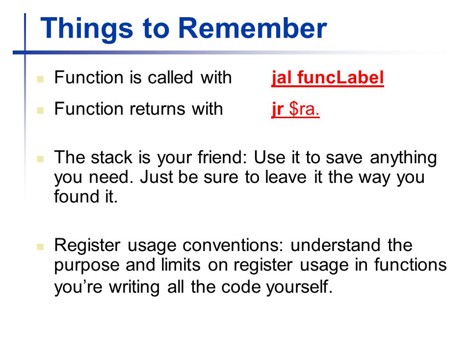 Things to Remember Function is called with jal funcLabel