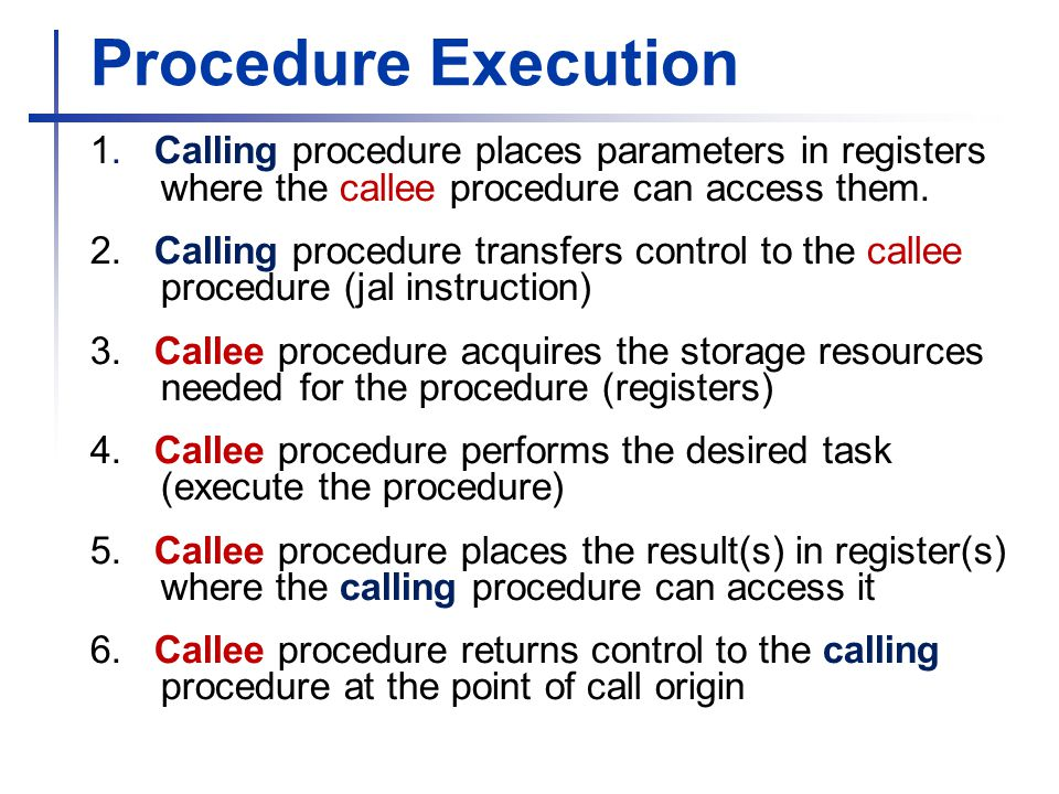 Procedure Execution 1. Calling procedure places parameters in registers where the callee procedure can access them.