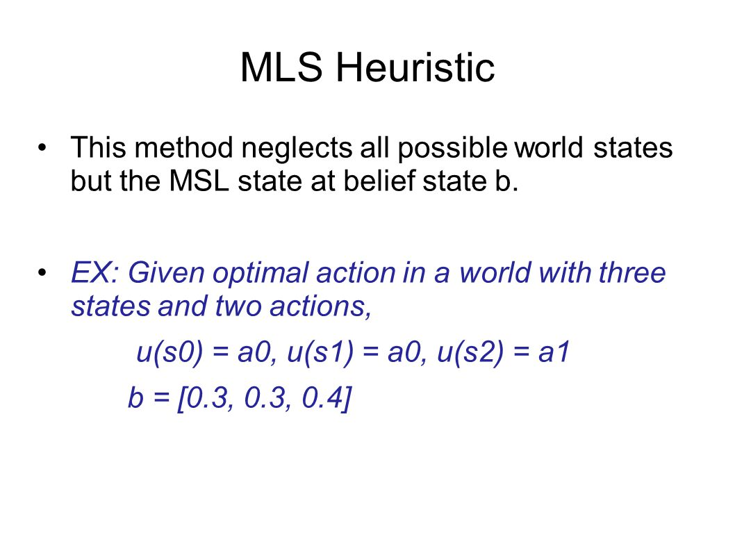 MLS Heuristic This method neglects all possible world states but the MSL state at belief state b.