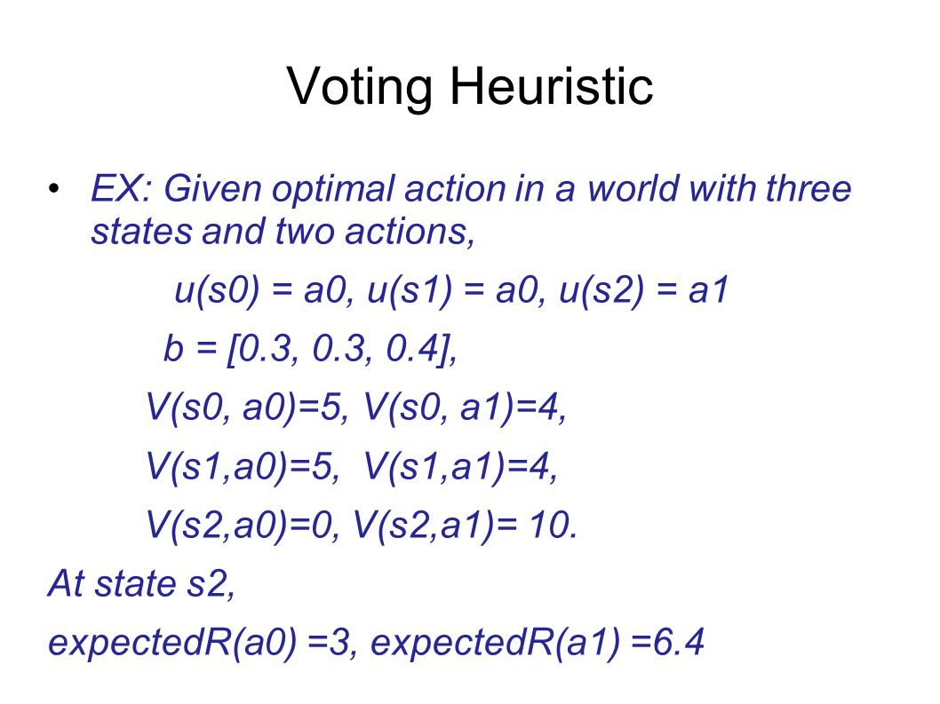 Voting Heuristic EX: Given optimal action in a world with three states and two actions, u(s0) = a0, u(s1) = a0, u(s2) = a1.