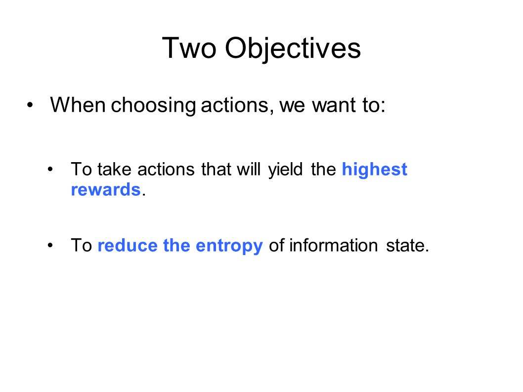 Two Objectives When choosing actions, we want to: