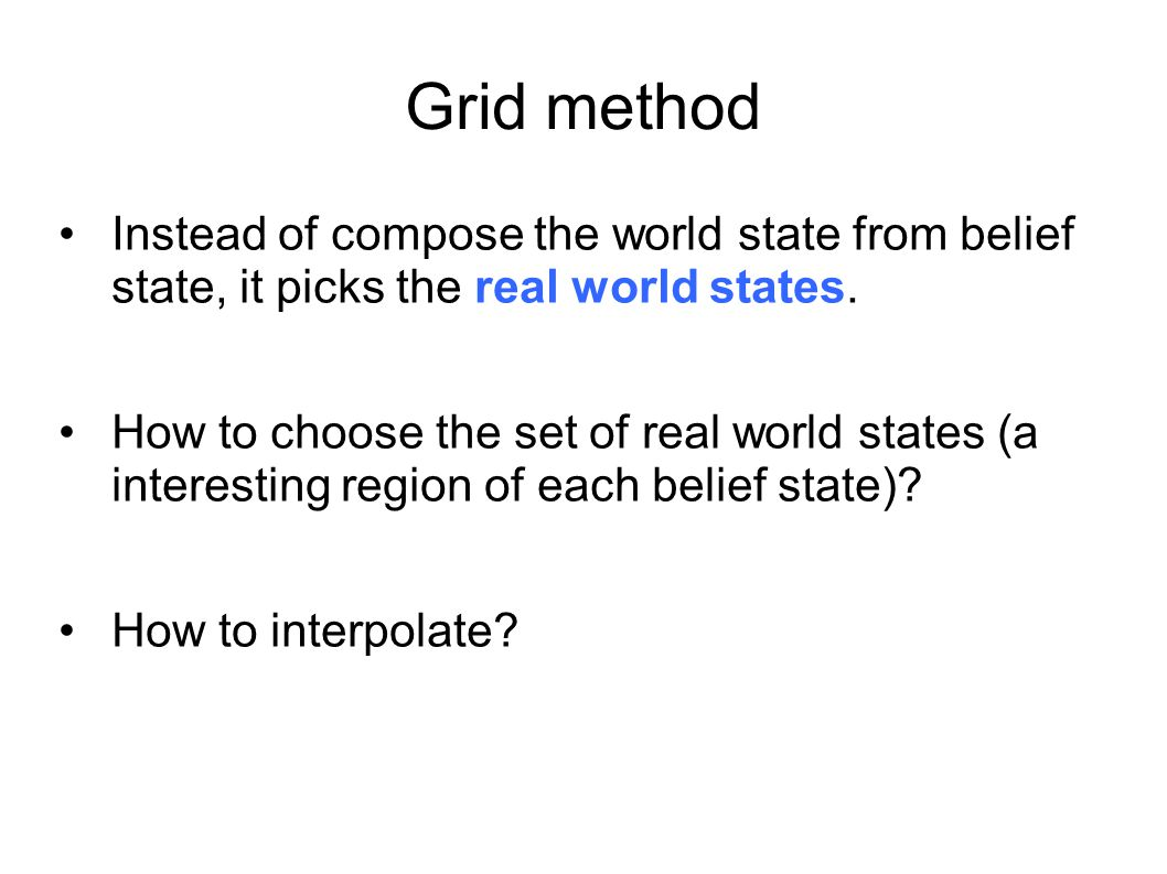Grid method Instead of compose the world state from belief state, it picks the real world states.
