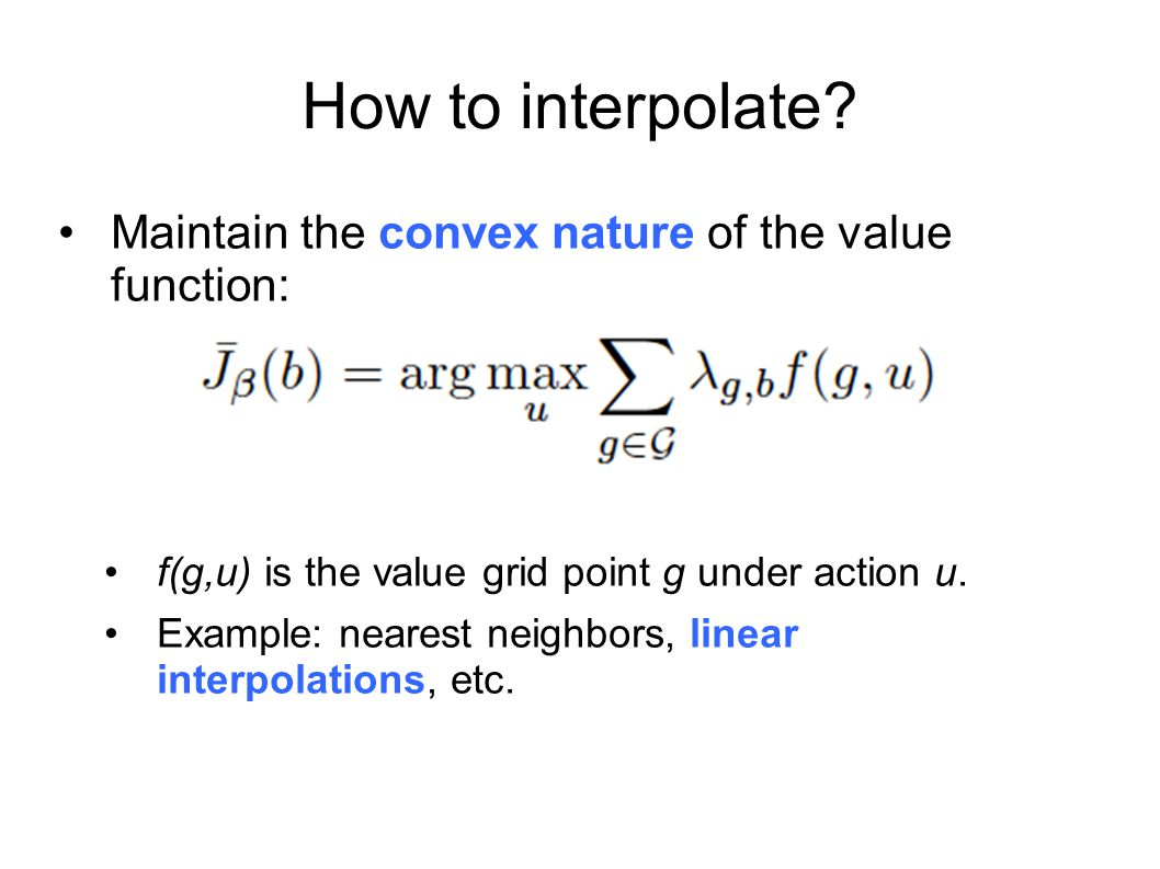 How to interpolate Maintain the convex nature of the value function: