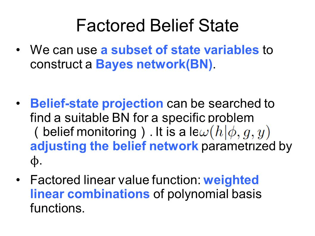 Factored Belief State We can use a subset of state variables to construct a Bayes network(BN).