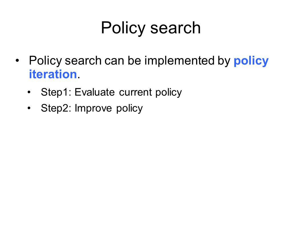 Policy search Policy search can be implemented by policy iteration.