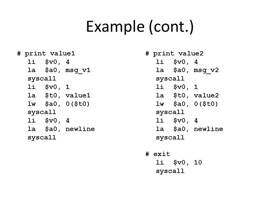 Example (cont.) # print value1 li $v0, 4 la $a0, msg_v1 syscall li $v0, 1 la $t0, value1 lw $a0, 0($t0) la $a0, newline
