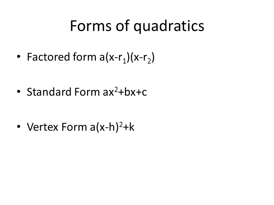 Forms of quadratics Factored form a(x-r1)(x-r2) Standard Form ax2+bx+c